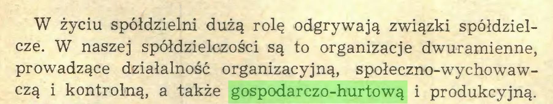(...) W życiu spółdzielni dużą rolę odgrywają związki spółdzielcze. W naszej spółdzielczości są to organizacje dwuramienne, prowadzące działalność organizacyjną, społeczno-wychowawczą i kontrolną, a także gospodarczo-hurtową i produkcyjną...