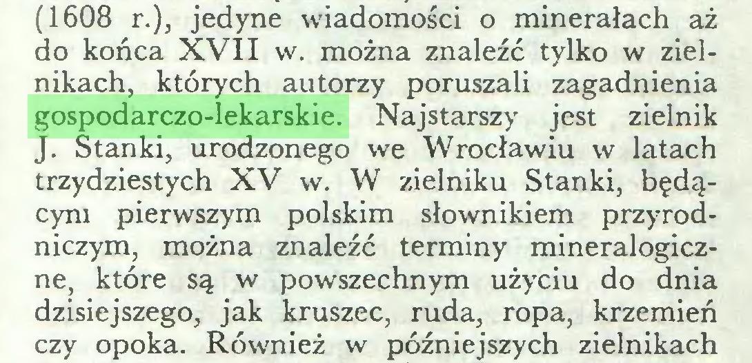(...) (1608 r.), jedyne wiadomości o minerałach aż do końca XVII w. można znaleźć tylko w zielnikach, których autorzy poruszali zagadnienia gospodarczo-lekarskie. Najstarszy jest zielnik J. Stańki, urodzonego we Wrocławiu w latach trzydziestych XV w. W zielniku Stańki, będącym pierwszym polskim słownikiem przyrodniczym, można znaleźć terminy mineralogiczne, które są w powszechnym użyciu do dnia dzisiejszego, jak kruszec, ruda, ropa, krzemień czy opoka. Również w późniejszych zielnikach...