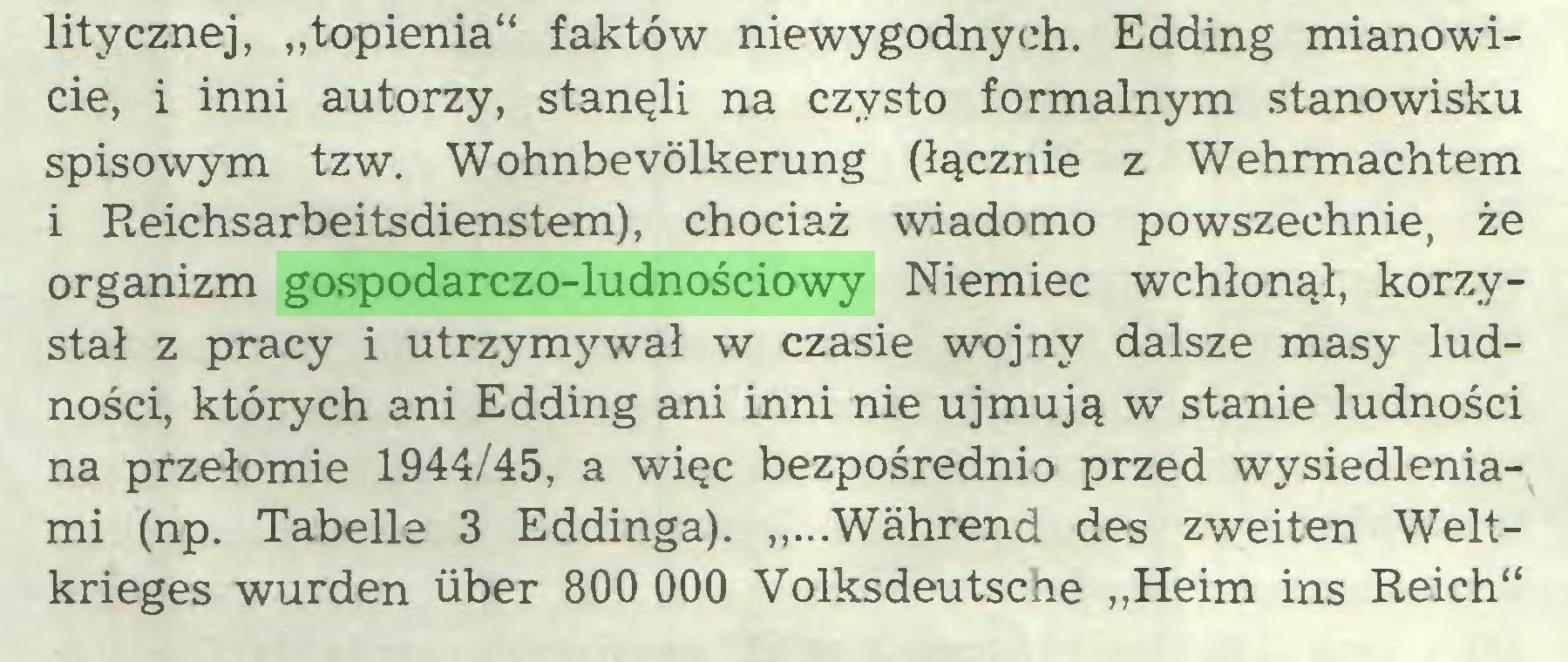 """(...) litycznej, """"topienia"""" faktów niewygodnych. Edding mianowicie, i inni autorzy, stanęli na czysto formalnym stanowisku spisowym tzw. Wohnbevölkerung (łącznie z Wehrmachtem i Reichsarbeitsdienstem), chociaż wiadomo powszechnie, że organizm gospodarczo-ludnościowy Niemiec wchłonął, korzystał z pracy i utrzymywał w czasie wojny dalsze masy ludności, których ani Edding ani inni nie ujmują w stanie ludności na przełomie 1944/45, a więc bezpośrednio przed wysiedleniami (np. Tabelle 3 Eddinga). """"...Während des zweiten Weltkrieges wurden über 800 000 Volksdeutscüe """"Heim ins Reich""""..."""