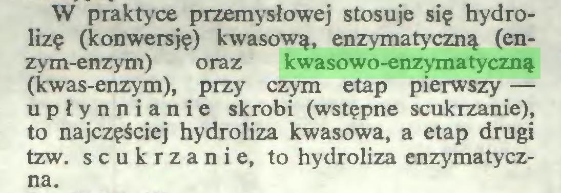 (...) W praktyce przemysłowej stosuje się hydrolizę (konwersję) kwasową, enzymatyczną (enzym-enzym) oraz kwasowo-enzymatyczną (kwas-enzym), przy czym etap pierwszy — upłynnianie skrobi (wstępne scukrzanie), to najczęściej hydroliza kwasowa, a etap drugi tzw. scukrzanie, to hydroliza enzymatyczna...
