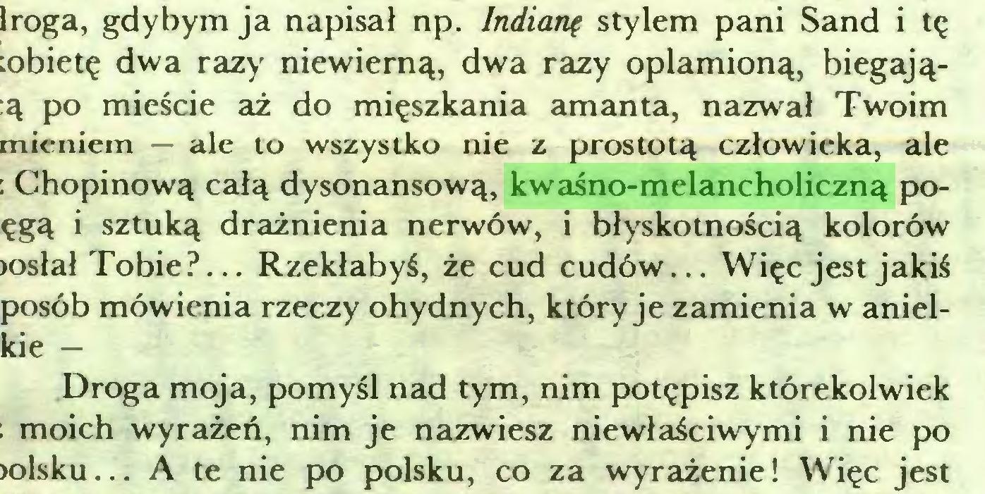 (...) Iroga, gdybym ja napisał np. Indianę stylem pani Sand i tę :obietę dwa razy niewierną, dwa razy oplamioną, biegają:ą po mieście aż do mięszkania amanta, nazwał Twoim mieniem — ale to wszystko nie z prostotą człowieka, ale : Chopinową całą dysonansową, kwaśno-melancholiczną poęgą i sztuką drażnienia nerwów, i błyskotnością kolorów >osłał Tobie?... Rzekłabyś, że cud cudów... Więc jest jakiś posób mówienia rzeczy ohydnych, który je zamienia w anielkie — Droga moja, pomyśl nad tym, nim potępisz którekolwiek ; moich wyrażeń, nim je nazwiesz niewłaściwymi i nie po >olsku... A te nie po polsku, co za wyrażenie! Więc jest...