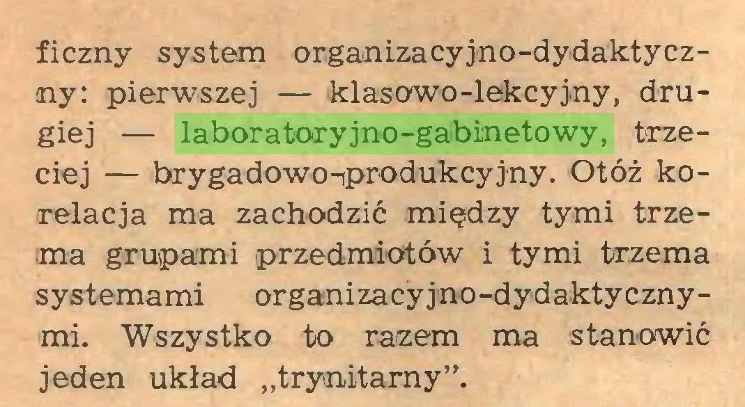 """(...) ficzny system organizacyjno-dydaktyczny: pierwszej — klasowo-lekcyjny, drugiej — laboratoryjno-gabinetowy, trzeciej — brygadowo-produkcyjny. Otóż korelacja ma zachodzić między tymi trzema grupami przedmiotów i tymi trzema systemami organizacyjno-dydaktycznymi. Wszystko to razem ma stanowić jeden układ """"trynitarny""""..."""