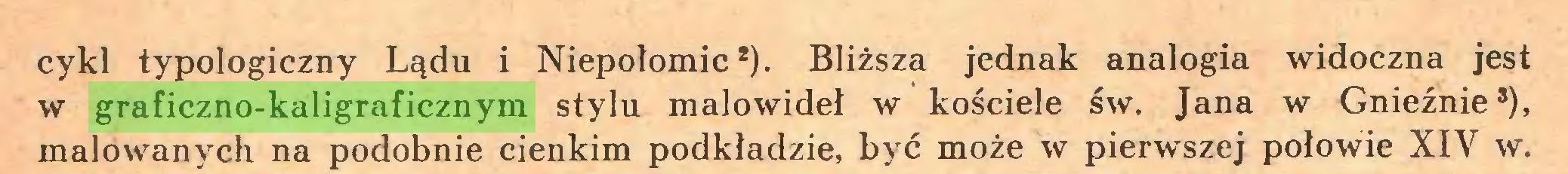 (...) cykl typologiczny Lądu i Niepołomic*). Bliższa jednak analogia widoczna jest w graficzno-kaligraficznym stylu malowideł w kościele św. Jana w Gnieźnie5), malowanych na podobnie cienkim podkładzie, być może w pierwszej połowie XIY w...