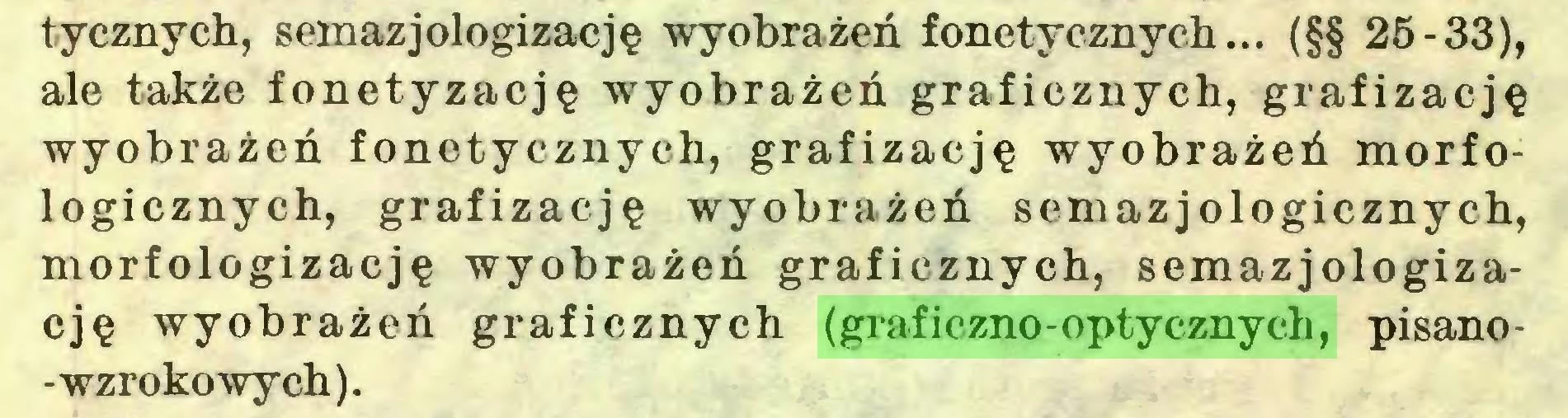 (...) tycznych, semazjologizację wyobrażeń fonetycznych... (§§ 25-33), ale także fonetyzację wyobrażeń graficznych, grafizację wyobrażeń fonetycznych, grafizację wyobrażeń morfologicznych, grafizację wyobrażeń semazjologicznych, morfologizację wyobrażeń graficznych, semazjologizację wyobrażeń graficznych (graficzno-optycznych, pisano-wzrokowych)...