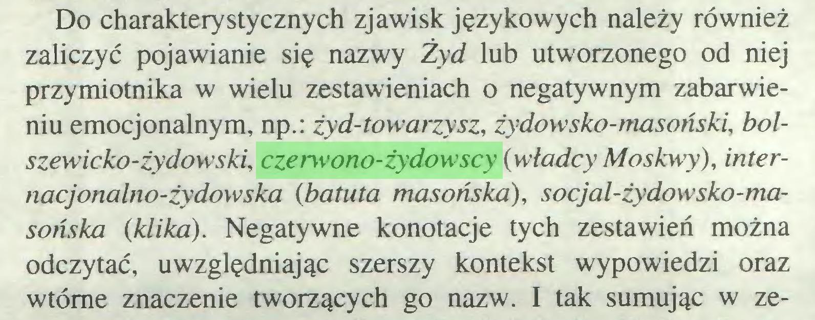 (...) Do charakterystycznych zjawisk językowych należy również zaliczyć pojawianie się nazwy Żyd lub utworzonego od niej przymiotnika w wielu zestawieniach o negatywnym zabarwieniu emocjonalnym, np.: żyd-towarzysz, żydowsko-masoński, bolszewicko-żydowski, czerwono-żydowscy (władcy Moskwy), internacjonalno-żydowska (batuta masońska), socjal-żydowsko-masońska {klika). Negatywne konotacje tych zestawień można odczytać, uwzględniając szerszy kontekst wypowiedzi oraz wtórne znaczenie tworzących go nazw. I tak sumując w ze...