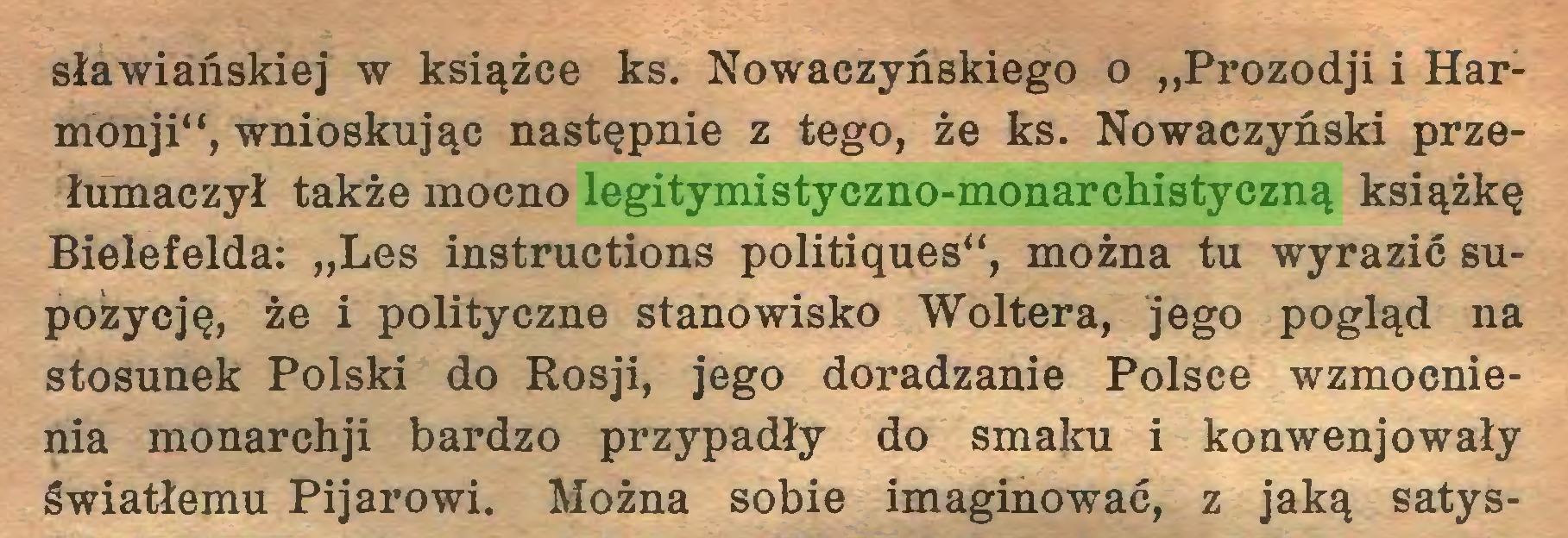 """(...) sławiańskiej w książce ks. Nowaczyńskiego o """"Prozodji i Harmonji"""", wnioskując następnie z tego, że ks. Nowaczyóski przełumaczył także mocno legitymistyczno-monarchistyczną książkę Bielefelda: """"Les instructions politiques"""", można tu wyrazić supozycję, że i polityczne stanowisko Woltera, jego pogląd na stosunek Polski do Rosji, jego doradzanie Polsce wzmocnienia monarchji bardzo przypadły do smaku i konwenjowały światłemu Pijarowi. Można sobie imaginować, z jaką satys..."""