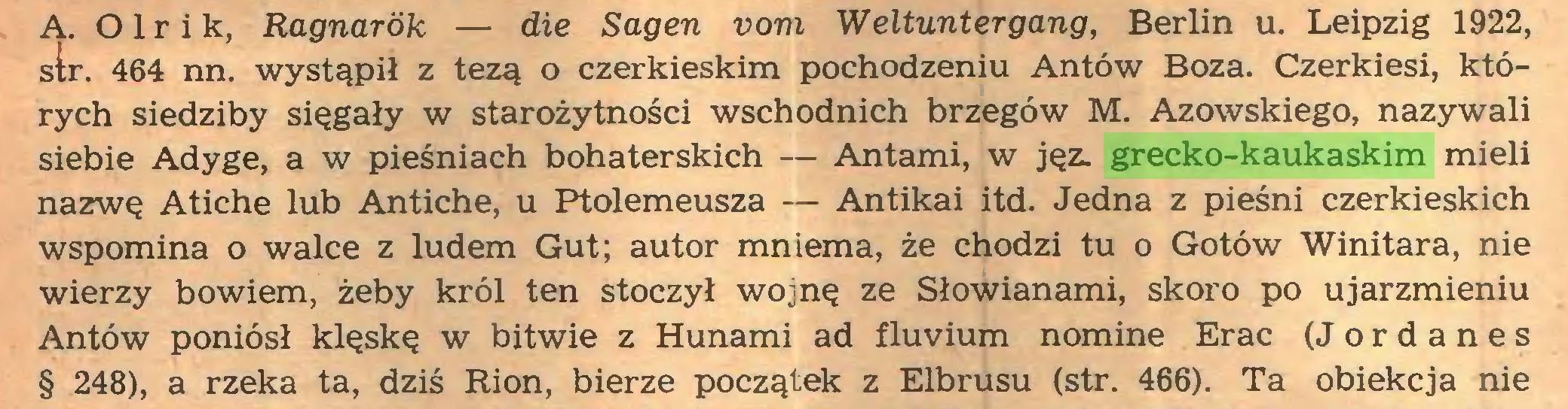 (...) Ą. 01 r i k, Ragnarók — die Sagen vom Weltuntergang, Berlin u. Leipzig 1922, str. 464 nn. wystąpił z tezą o czerkieskim pochodzeniu Antów Boża. Czerkiesi, których siedziby sięgały w starożytności wschodnich brzegów M. Azowskiego, nazywali siebie Adyge, a w pieśniach bohaterskich — Antami, w jęz. grecko-kaukaskim mieli nazwę Atiche lub Antiche, u Ptolemeusza — Antikai itd. Jedna z pieśni czerkieskich wspomina o walce z ludem Gut; autor mniema, że chodzi tu o Gotów Winitara, nie wierzy bowiem, żeby król ten stoczył wojnę ze Słowianami, skoro po ujarzmieniu Antów poniósł klęskę w bitwie z Hunami ad fluvium nomine Erac (Jordanes § 248), a rzeka ta, dziś Rion, bierze początek z Elbrusu (str. 466). Ta obiekcja nie...