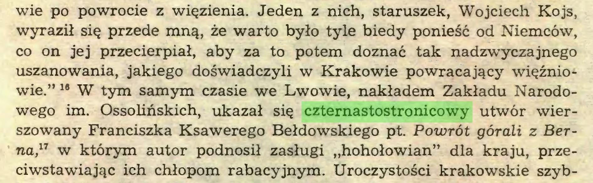 """(...) wie po powrocie z więzienia. Jeden z nich, staruszek, Wojciech Kojs, wyraził się przede mną, że warto było tyle biedy ponieść od Niemców, co on jej przecierpiał, aby za to potem doznać tak nadzwyczajnego uszanowania, jakiego doświadczyli w Krakowie powracający więźniowie."""" 18 W tym samym czasie we Lwowie, nakładem Zakładu Narodowego im. Ossolińskich, ukazał się czternastostronicowy utwór wierszowany Franciszka Ksawerego Bełdowskiego pt. Powrót górali z Berna,11 w którym autor podnosił zasługi """"hohołowian"""" dla kraju, przeciwstawiając ich chłopom rabacyjnym. Uroczystości krakowskie szyb..."""