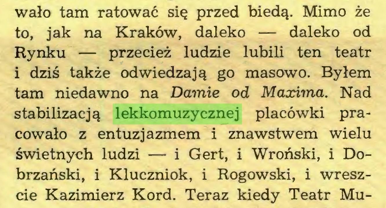 (...) wało tam ratować się przed biedą. Mimo że to, jak na Kraków, daleko — daleko od Rynku — przecież ludzie lubili ten teatr i dziś także odwiedzają go masowo. Byłem tam niedawno na Damie od Maxima. Nad stabilizacją lekkomuzycznej placówki pracowało z entuzjazmem i znawstwem wielu świetnych ludzi — i Gert, i Wroński, i Dobrzański, i Kluczniok, i Rogowski, i wreszcie Kazimierz Kord. Teraz kiedy Teatr Mu...