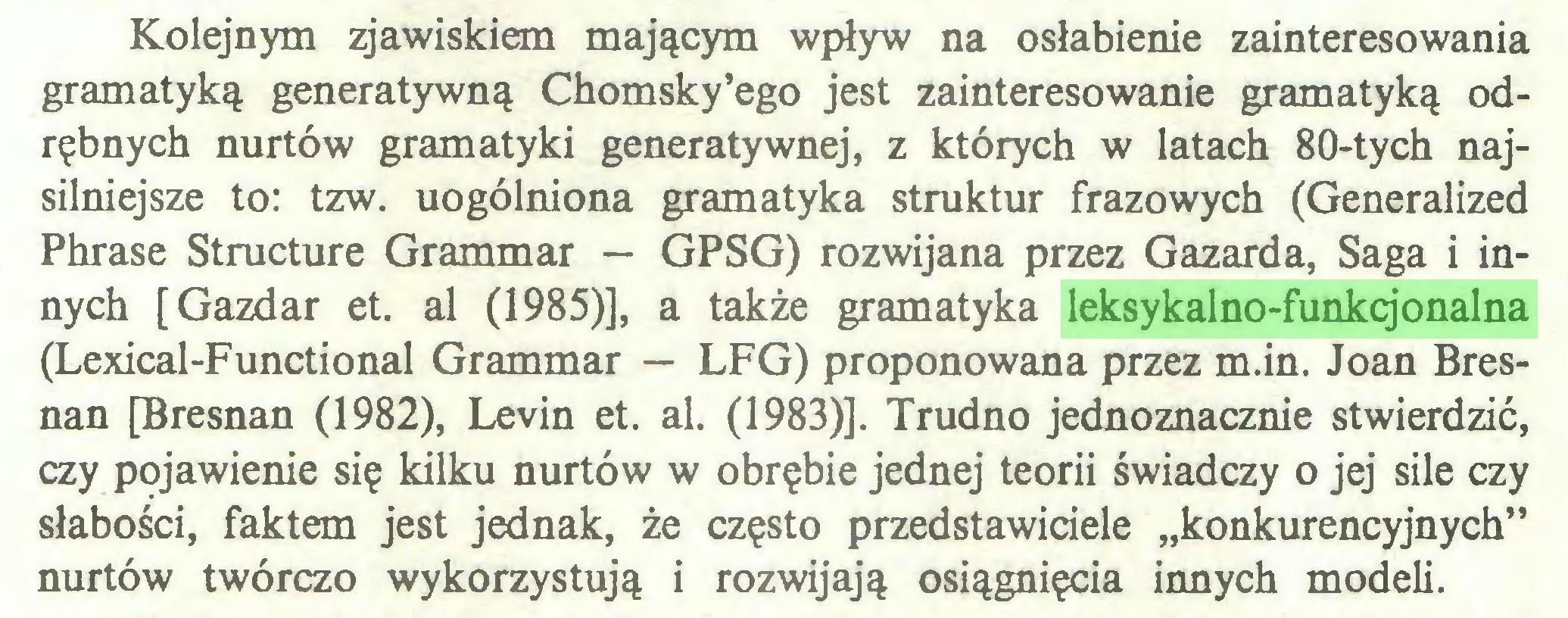 """(...) Kolejnym zjawiskiem mającym wpływ na osłabienie zainteresowania gramatyką generatywną Chomsky'ego jest zainteresowanie gramatyką odrębnych nurtów gramatyki generatywnej, z których w latach 80-tych najsilniejsze to: tzw. uogólniona gramatyka struktur frazowych (Generalized Phrase Structure Grammar — GPSG) rozwijana przez Gazarda, Saga i innych [Gazdar et. al (1985)], a także gramatyka leksykalno-funkcjonalna (Lexical-Functional Grammar — LFG) proponowana przez m.in. Joan Bresnan [Bresnan (1982), Levin et. al. (1983)]. Trudno jednoznacznie stwierdzić, czy pojawienie się kilku nurtów w obrębie jednej teorii świadczy o jej sile czy słabości, faktem jest jednak, że często przedstawiciele """"konkurencyjnych"""" nurtów twórczo wykorzystują i rozwijają osiągnięcia innych modeli..."""