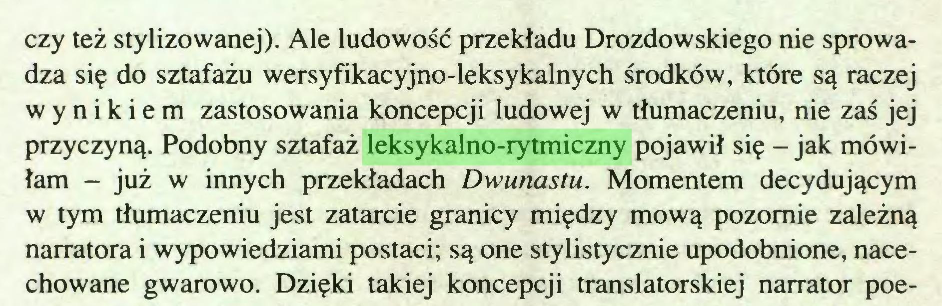 (...) czy też stylizowanej). Ale ludowość przekładu Drozdowskiego nie sprowadza się do sztafażu wersyfikacyjno-leksykalnych środków, które są raczej wynikiem zastosowania koncepcji ludowej w tłumaczeniu, nie zaś jej przyczyną. Podobny sztafaż leksykalno-rytmiczny pojawił się - jak mówiłam - już w innych przekładach Dwunastu. Momentem decydującym w tym tłumaczeniu jest zatarcie granicy między mową pozornie zależną narratora i wypowiedziami postaci; są one stylistycznie upodobnione, nacechowane gwarowo. Dzięki takiej koncepcji translatorskiej narrator poe...