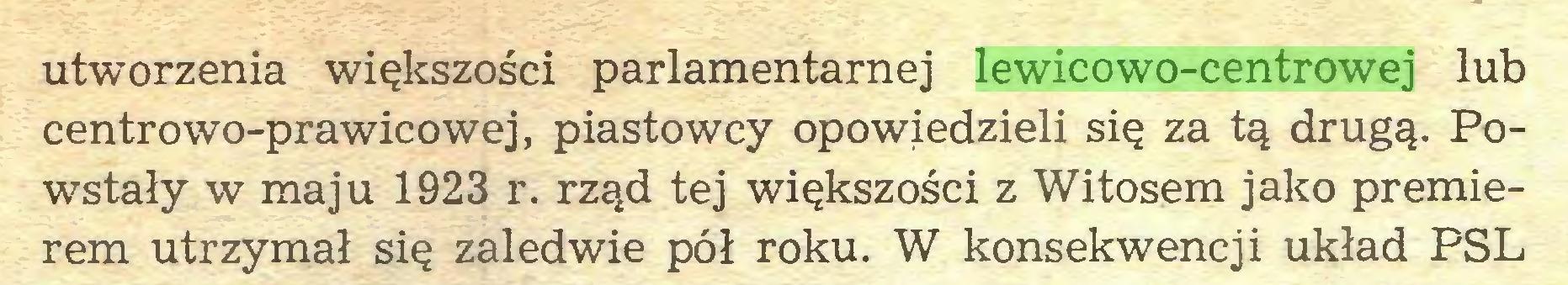 (...) utworzenia większości parlamentarnej lewicowo-centrowej lub centrowo-prawicowej, piastowcy opowiedzieli się za tą drugą. Powstały w maju 1923 r. rząd tej większości z Witosem jako premierem utrzymał się zaledwie pół roku. W konsekwencji układ PSL...