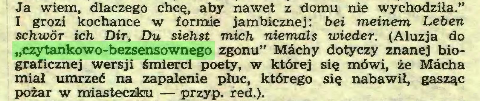 """(...) Ja wiem, dlaczego chcę, aby nawet z domu nie wychodziła."""" I grozi kochance w formie jambicznej: bei meinem Leben schwör ich Dir, Du siehst mich niemals wieder. (Aluzja do """"czytankowo-bezsensownego zgonu"""" Machy dotyczy znanej biograficznej wersji śmierci poety, w której się mówi, że Macha miał umrzeć na zapalenie płuc, którego się nabawił, gasząc pożar w miasteczku — przyp. red.)..."""