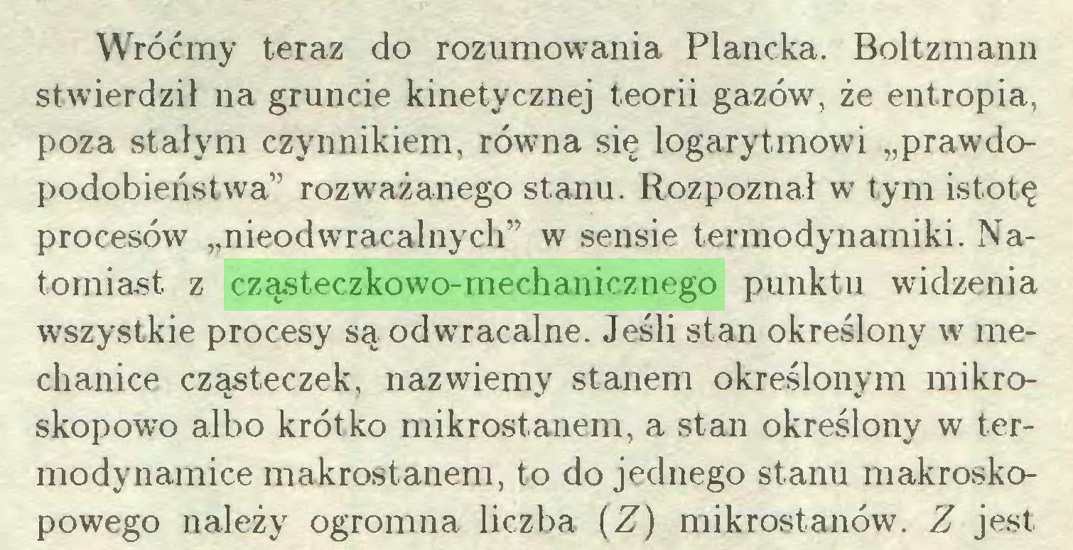 """(...) Wróćmy teraz do rozumowania Plancka. Boltzmann stwierdził na gruncie kinetycznej teorii gazów, że entropia, poza stałym czynnikiem, równa się logarytmowi """"prawdopodobieństwa"""" rozważanego stanu. Rozpoznał w tym istotę procesów """"nieodwracalnych"""" w sensie termodynamiki. Natomiast z cząsteczkowo-mechanicznego punktu widzenia wszystkie procesy są odwracalne. Jeśli stan określony w mechanice cząsteczek, nazwiemy stanem określonym mikroskopowo albo krótko mikrostanem, a stan określony w termodynamice makrostanem, to do jednego stanu makroskopowego należy ogromna liczba (Z) mikrostanów. Z jest..."""