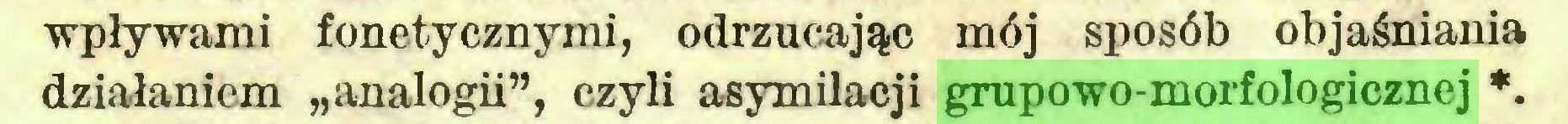 """(...) wpływami fonetycznymi, odrzucając mój sposób objaśniania działaniem """"analogii"""", czyli asymilacji grupowo-morfologicznej *..."""