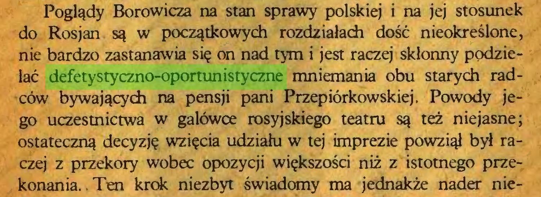 (...) Poglądy Borowicza na stan sprawy polskiej i na jej stosunek do Rosjan są w początkowych rozdziałach dość nieokreślone, nie bardzo zastanawia się on nad tym i jest raczej skłonny podzielać defetystyczno-oportunistyczne mniemania obu starych radców bywających na pensji pani Przepiórkowskiej. Powody jego uczestnictwa w galówce rosyjskiego teatru są też niejasne; ostateczną decyzję wzięcia udziału w tej imprezie powziął był raczej z przekory wobec opozycji większości niż z istotnego przekonania. Ten krok niezbyt świadomy ma jednakże nader nie...