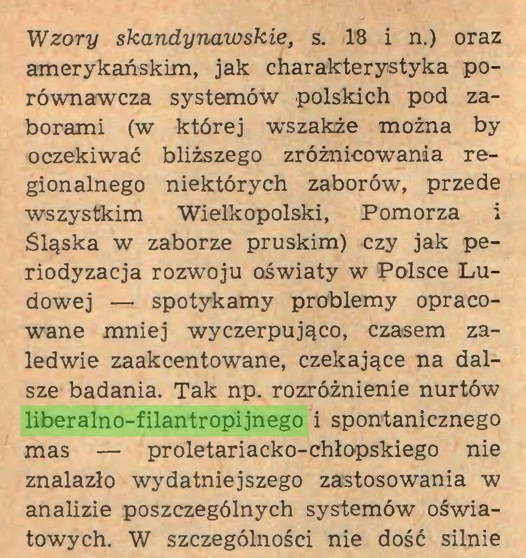(...) Wzory skandynawskie, s. 18 i n.) oraz amerykańskim, jak charakterystyka porównawcza systemów polskich pod zaborami (w której wszakże można by oczekiwać bliższego zróżnicowania regionalnego niektórych zaborów, przede wszystkim Wielkopolski, Pomorza i Śląska w zaborze pruskim) czy jak periodyzacja rozwoju oświaty w Polsce Ludowej — spotykamy problemy opracowane mniej wyczerpująco, czasem zaledwie zaakcentowane, czekające na dalsze badania. Tak np. rozróżnienie nurtów liberalno-filantropijnego i spontanicznego mas — proletariacko-chłopskiego nie znalazło wydatniejszego zastosowania w analizie poszczególnych systemów oświatowych. W szczególności nie dość silnie...