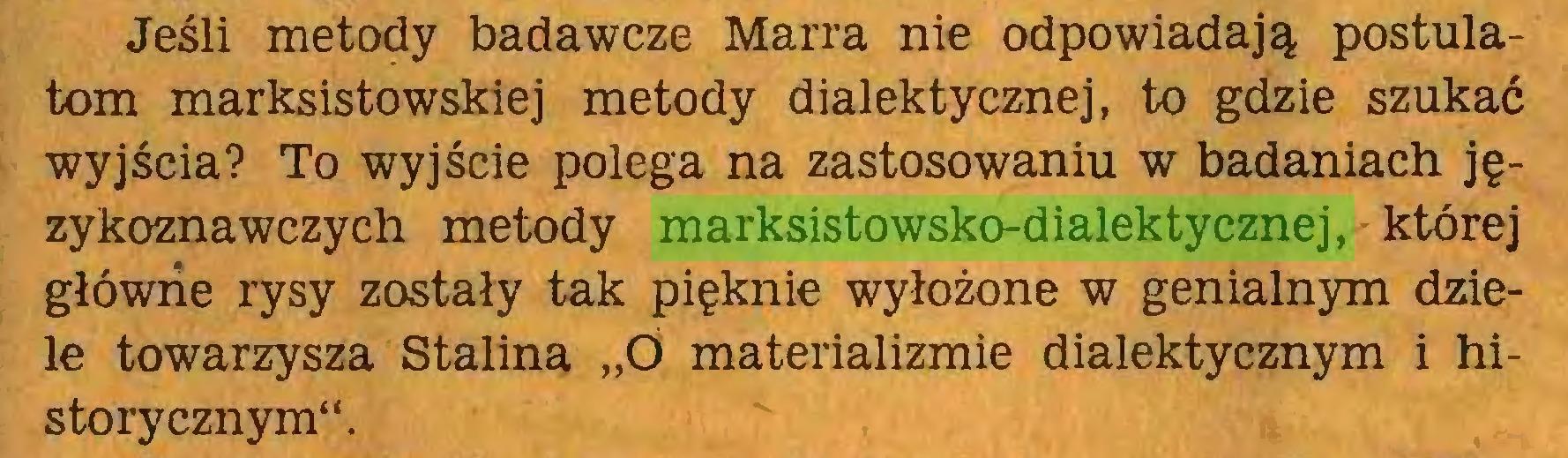 """(...) Jeśli metody badawcze Marra nie odpowiadają postulatom marksistowskiej metody dialektycznej, to gdzie szukać wyjścia? To wyjście polega na zastosowaniu w badaniach językoznawczych metody marksistowsko-dialektycznej, której główne rysy zostały tak pięknie wyłożone w genialnym dziele towarzysza Stalina """"Ó materializmie dialektycznym i historycznym""""..."""