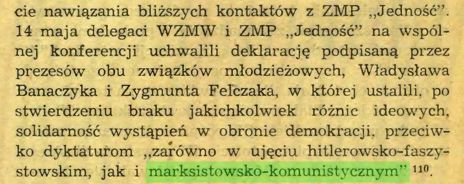 """(...) cie nawiązania bliższych kontaktów z ZMP """"Jedność"""". 14 maja delegaci WZMW i ZMP """"Jedność"""" na wspólnej konferencji uchwalili deklarację podpisaną przez prezesów obu związków młodzieżowych, Władysława Banaczyka i Zygmunta Felczaka, w której ustalili, po stwierdzeniu braku jakichkolwiek różnic ideowych, solidarność wystąpień w obronie demokracji, przeciwko dyktaturom """"zarówno w ujęciu hitlerowsko-faszystowskim, jak i marksistowsko-komunistycznym"""" n0..."""