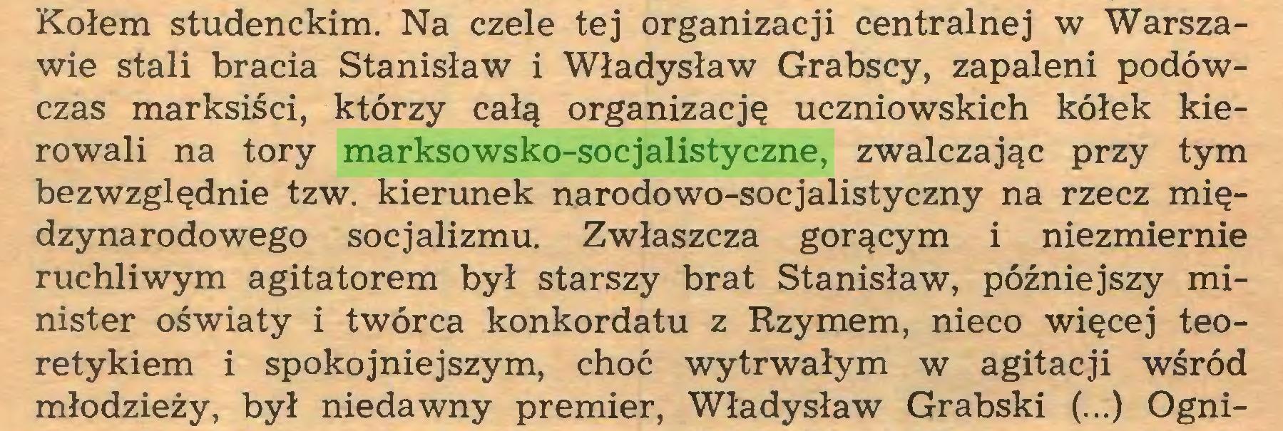 (...) Kołem studenckim. Na czele tej organizacji centralnej w Warszawie stali bracia Stanisław i Władysław Grabscy, zapaleni podówczas marksiści, którzy całą organizację uczniowskich kółek kierowali na tory marksowsko-socjalistyczne, zwalczając przy tym bezwzględnie tzw. kierunek narodowo-socjalistyczny na rzecz międzynarodowego socjalizmu. Zwłaszcza gorącym i niezmiernie ruchliwym agitatorem był starszy brat Stanisław, późniejszy minister oświaty i twórca konkordatu z Rzymem, nieco więcej teoretykiem i spokojniejszym, choć wytrwałym w agitacji wśród młodzieży, był niedawny premier, Władysław Grabski (...) Ogni...