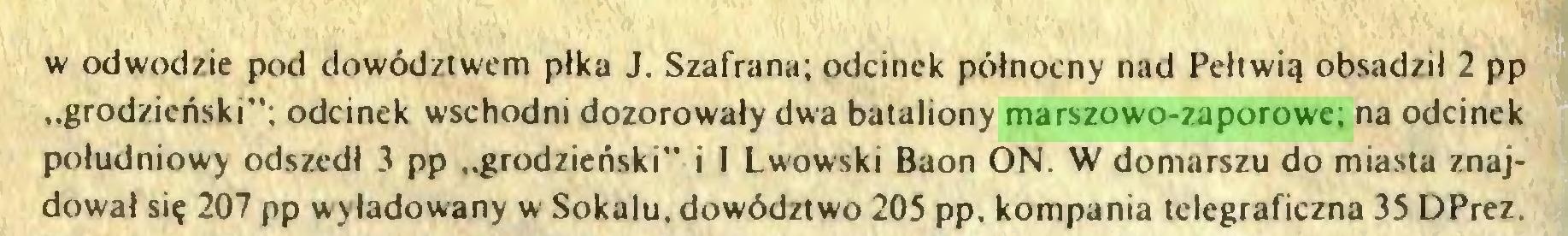 """(...) w odwodzie pod dowództwem płka J. Szafrana; odcinek północny nad Pełtwią obsadził 2 pp """"grodzieński""""; odcinek wschodni dozorowały dwa bataliony marszowo-zaporowe; na odcinek południowy odszedł 3 pp """"grodzieński"""" i I Lwowski Baon ON. W domarszu do miasta znajdował się 207 pp wyładowany w Sokalu, dowództwo 205 pp, kompania telegraficzna 35 DPrez..."""