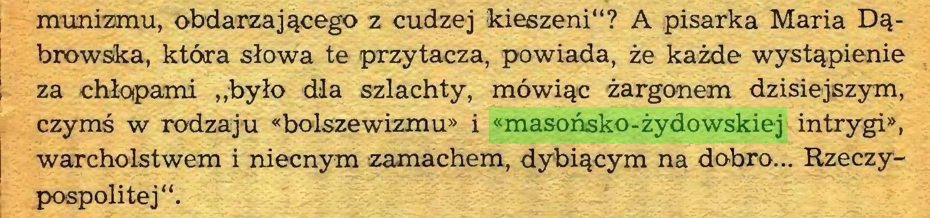 """(...) munizmu, obdarzającego z cudzej kieszeni""""? A pisarka Maria Dąbrowska, która słowa te przytacza, powiada, że każde wystąpienie ! za chłopami """"było dla szlachty, mówiąc żargonem dzisiejszym, czymś w rodzaju «bolszewizmu» i «masońsko-żydowskiej intrygi», warcholstwem i niecnym zamachem, dybiącym na dobro... Rzeczypospolitej""""..."""