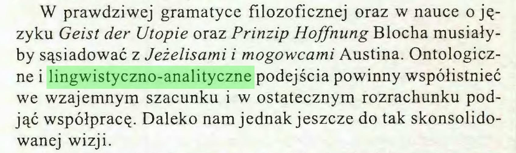 (...) W prawdziwej gramatyce filozoficznej oraz w nauce o języku Geist der Utopie oraz Prinzip Hoffnung Blocha musiałyby sąsiadować z Jeżelisami i mogowcami Austina. Ontologiczne i lingwistyczno-analityczne podejścia powinny współistnieć we wzajemnym szacunku i w ostatecznym rozrachunku podjąć współpracę. Daleko nam jednak jeszcze do tak skonsolidowanej wizji...