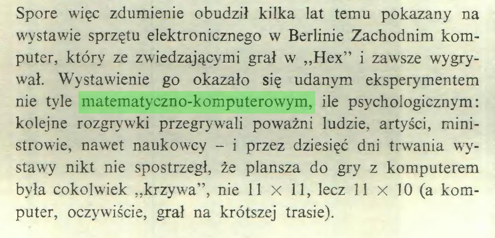 """(...) Spore więc zdumienie obudził kilka lat temu pokazany na wystawie sprzętu elektronicznego w Berlinie Zachodnim komputer, który ze zwiedzającymi grał w """"Hex"""" i zawsze wygrywał. Wystawienie go okazało się udanym eksperymentem nie tyle matematyczno-komputerowym, ile psychologicznym: kolejne rozgrywki przegrywali poważni ludzie, artyści, ministrowie, nawet naukowcy - i przez dziesięć dni trwania wystawy nikt nie spostrzegł, że plansza do gry z komputerem była cokolwiek """"krzywa"""", nie 11 X 11, lecz 11 x 10 (a komputer, oczywiście, grał na krótszej trasie)..."""