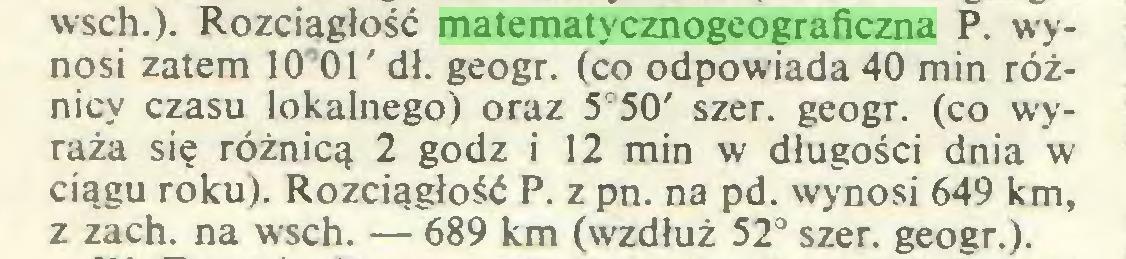 (...) wsch.). Rozciągłość matematycznogeograficzna P. wynosi zatem KT01' dł. geogr. (co odpowiada 40 min różnicy czasu lokalnego) oraz 5°50' szer. geogr. (co wyraża się różnicą 2 godz i 12 min w długości dnia w ciągu roku). Rozciągłość P. z pn. na pd. wynosi 649 km, z zach. na wsch. — 689 km (wzdłuż 52° szer. geogr.)...