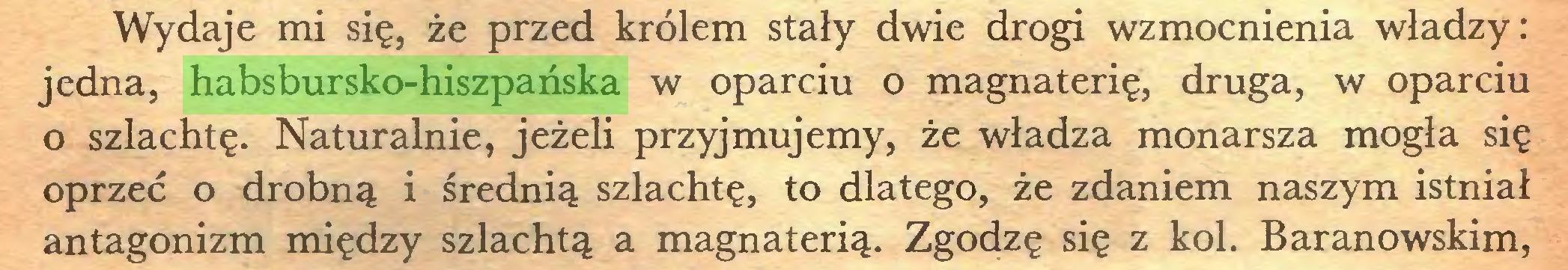 (...) Wydaje mi się, że przed królem stały dwie drogi wzmocnienia władzy: jedna, habsbursko-hiszpańska w oparciu o magnaterię, druga, w oparciu 0 szlachtę. Naturalnie, jeżeli przyjmujemy, że władza monarsza mogła się oprzeć o drobną i średnią szlachtę, to dlatego, że zdaniem naszym istniał antagonizm między szlachtą a magnaterią. Zgodzę się z kol. Baranowskim,...