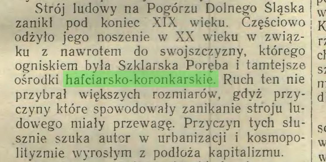 (...) Strój ludowy na Pogórzu Dolnego Śląska zanikł pod koniec XIX wieku. Częściowo j odżyło jego noszenie w XX wieku w związku z nawrotem do swojszczyzny, którego ogniskiem była Szklarska Poręba i tamtejsze ośrodki hafciarsko-koronkarskie. Ruch ten nie przybrał większych rozmiarów, gdyż przyczyny które spowodowały zanikanie stroju ludowego miały przewagę. Przyczyn tych słusznie szuka autor w urbanizacji i kosmopolityzmie wyrosłym z podłoża kapitalizmu...