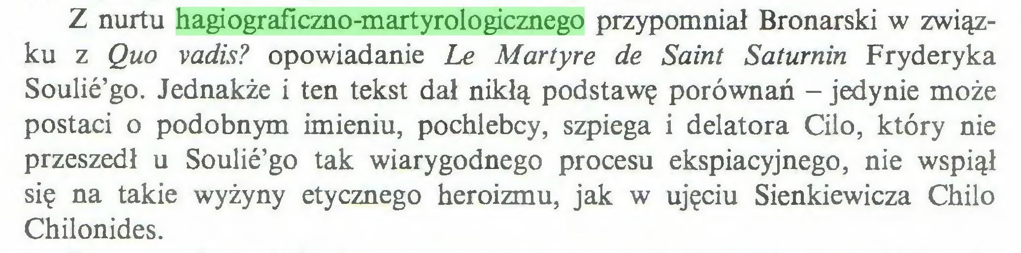 (...) Z nurtu hagiograficzno-martyrologicznego przypomniał Bronarski w związku z Quo vadis? opowiadanie Le Martyre de Saint Saturnin Fryderyka Soulie'go. Jednakże i ten tekst dał nikłą podstawę porównań - jedynie może postaci o podobnym imieniu, pochlebcy, szpiega i delatora Cilo, który nie przeszedł u Soulie'go tak wiarygodnego procesu ekspiacyjnego, nie wspiął się na takie wyżyny etycznego heroizmu, jak w ujęciu Sienkiewicza Chilo Chilonides...