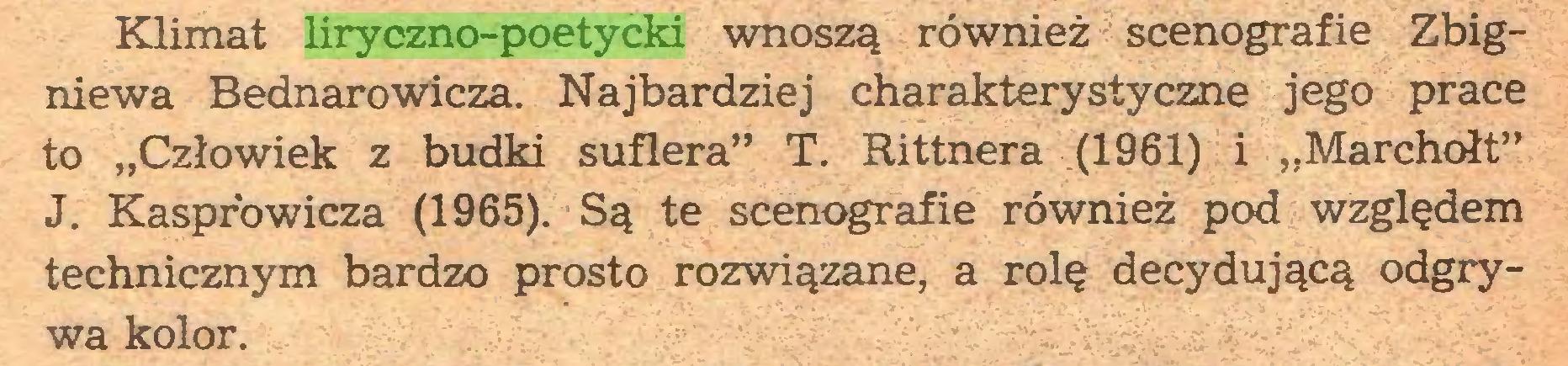"""(...) Klimat liryczno-poetycki wnoszą również scenografie Zbigniewa Bednarowicza. Najbardziej charakterystyczne jego prace to """"Człowiek z budki suflera"""" T. Rittnera (1961) i """"Marchołt"""" J. Kasprowicza (1965). Są te scenografie również pod względem technicznym bardzo prosto rozwiązane, a rolę decydującą odgrywa kolor..."""