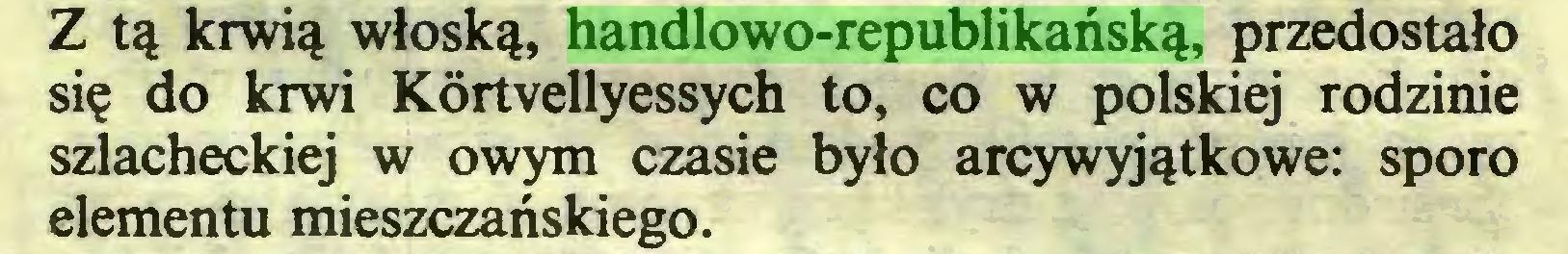 (...) Z tą krwią włoską, handlowo-republikańską, przedostało się do krwi Kórtvellyessych to, co w polskiej rodzinie szlacheckiej w owym czasie było arcywyjątkowe: sporo elementu mieszczańskiego...