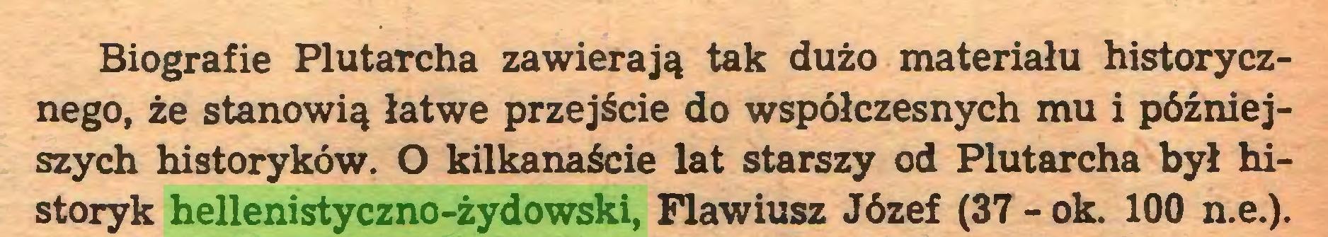 (...) Biografie PlutaTcha zawierają tak dużo materiału historycznego, że stanowią łatwe przejście do współczesnych mu i późniejszych historyków. O kilkanaście lat starszy od Plutarcha był historyk hellenistyczno-żydowski, Flawiusz Józef (37-ok. 100 n.e.)...