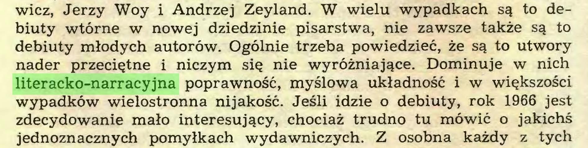 (...) wicz, Jerzy Woy i Andrzej Zeyland. W wielu wypadkach są to debiuty wtórne w nowej dziedzinie pisarstwa, nie zawsze także są to debiuty młodych autorów. Ogólnie trzeba powiedzieć, że są to utwory nader przeciętne i niczym się nie wyróżniające. Dominuje w nich literacko-narracyjna poprawność, myślowa układność i w większości wypadków wielostronna nijakość. Jeśli idzie o debiuty, rok 1966 jest zdecydowanie mało interesujący, chociaż trudno tu mówić o jakichś jednoznacznych pomyłkach wydawniczych. Z osobna każdy z tych...