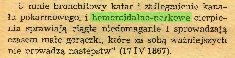"""(...) U mnie bronchitowy katar i zaflegmienie kanału pokarmowego, i hemoroidalno-nerkowe cierpienia sprawiają ciągłe niedomaganie i sprowadzają czasem małe gorączki, które za sobą ważniejszych nie prowadzą następstw"""" (17IV 1867)..."""