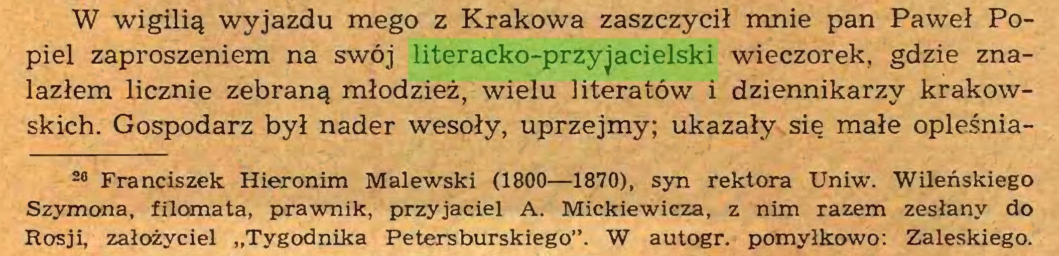 """(...) W wigilią wyjazdu mego z Krakowa zaszczycił mnie pan Paweł Popiel zaproszeniem na swój literacko-przyjacielski wieczorek, gdzie znalazłem licznie zebraną młodzież, wielu literatów i dziennikarzy krakowskich. Gospodarz był nader wesoły, uprzejmy; ukazały się małe opleśnia20 Franciszek Hieronim Malewski (1800—1870), syn rektora Uniw. Wileńskiego Szymona, filomata, prawnik, przyjaciel A. Mickiewicza, z nim razem zesłany do Rosji, założyciel """"Tygodnika Petersburskiego"""". W autogr. pomyłkowo: Zaleskiego..."""