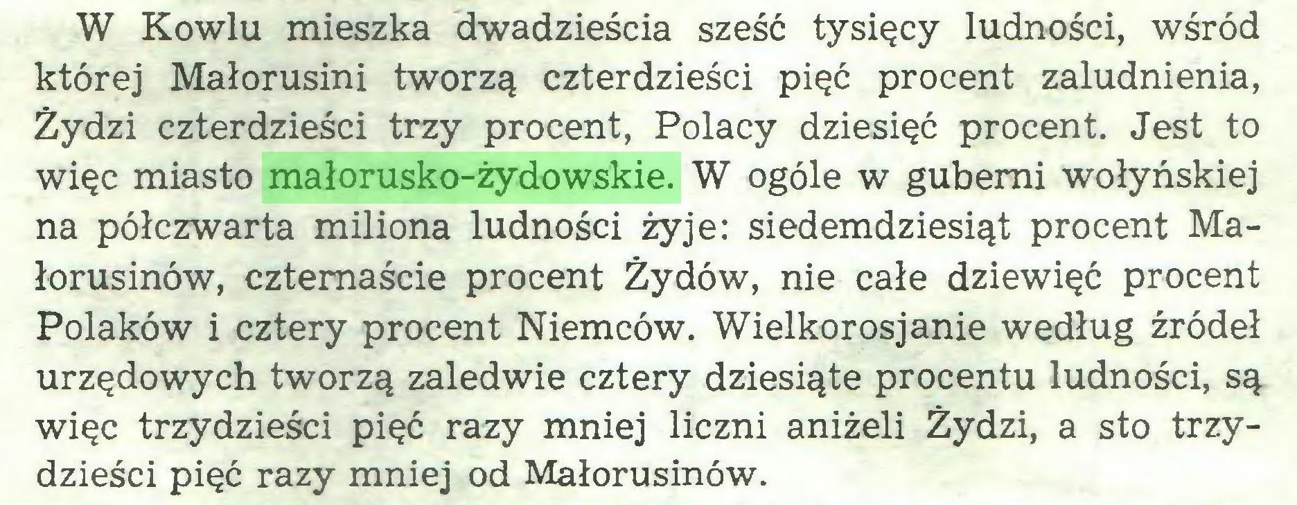 (...) W Kowlu mieszka dwadzieścia sześć tysięcy ludności, wśród której Małorusini tworzą czterdzieści pięć procent zaludnienia, Żydzi czterdzieści trzy procent, Polacy dziesięć procent. Jest to więc miasto małorusko-żydowskie. W ogóle w guberni wołyńskiej na półczwarta miliona ludności żyje: siedemdziesiąt procent Małorusinów, czternaście procent Żydów, nie całe dziewięć procent Polaków i cztery procent Niemców. Wielkorosjanie według źródeł urzędowych tworzą zaledwie cztery dziesiąte procentu ludności, są więc trzydzieści pięć razy mniej liczni aniżeli Żydzi, a sto trzydzieści pięć razy mniej od Małorusinów...