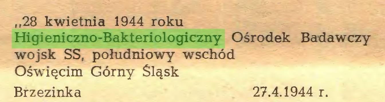 (...) ,,28 kwietnia 1944 roku Higieniczno-Bakteriologiczny Ośrodek Badawczy wojsk SS, południowy wschód Oświęcim Górny Śląsk Brzezinka 27.4.1944 r...
