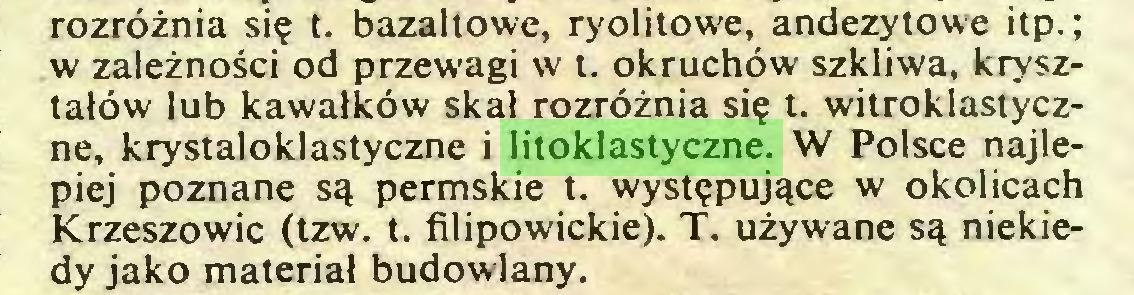 (...) rozróżnia się t. bazaltowe, ryolitowe, andezytowe itp.; w zależności od przewagi w t. okruchów szkliwa, kryształów lub kawałków skał rozróżnia się t. witroklastyczne, krystaloklastyczne i litoklastyczne. W Polsce najlepiej poznane są permskie t. występujące w okolicach Krzeszowic (tzw. t. filipowickie). T. używane są niekiedy jako materiał budowlany...