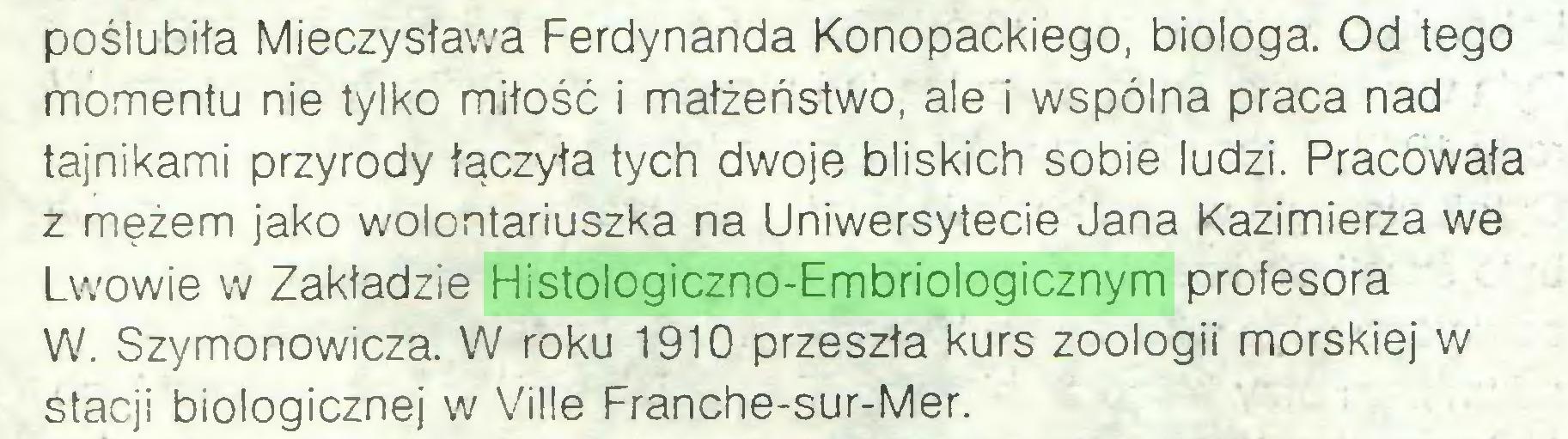 (...) poślubiła Mieczysława Ferdynanda Konopackiego, biologa. Od tego momentu nie tylko miłość i małżeństwo, ale i wspólna praca nad tajnikami przyrody łączyła tych dwoje bliskich sobie ludzi. Pracowała z mężem jako wolontariuszka na Uniwersytecie Jana Kazimierza we Lwowie w Zakładzie Histologiczno-Embriologicznym profesora W. Szymonowicza. W roku 1910 przeszła kurs zoologii morskiej w stacji biologicznej w Ville Franche-sur-Mer...