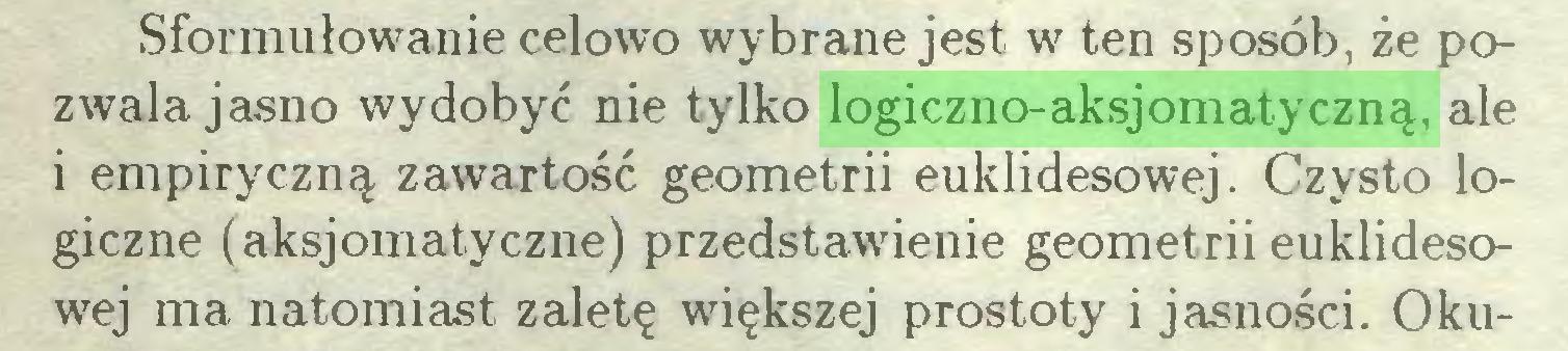 (...) Sformułowanie celowo wybrane jest w ten sposób, że pozwala jasno wydobyć nie tylko logiczno-aksjomatyczną, ale i empiryczną zawartość geometrii euklidesowej. Czysto logiczne (aksjomatyczne) przedstawienie geometrii euklidesowej ma natomiast zaletę większej prostoty i jasności. Oku...