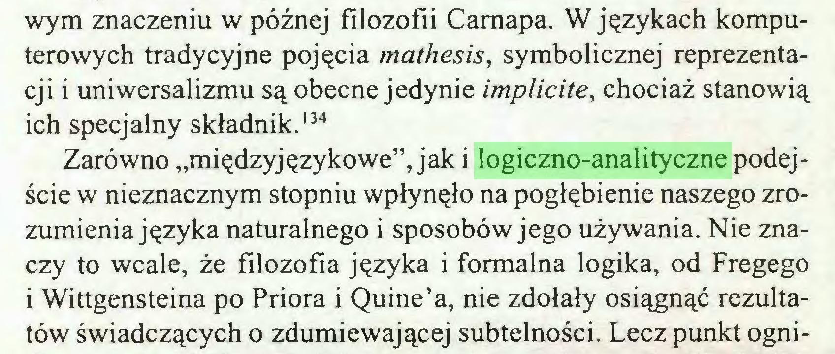 """(...) wym znaczeniu w późnej filozofii Camapa. W językach komputerowych tradycyjne pojęcia mathesis, symbolicznej reprezentacji i uniwersalizmu są obecne jedynie implicite, chociaż stanowią ich specjalny składnik.134 Zarówno """"międzyjęzykowe"""", jak i logiczno-analityczne podejście w nieznacznym stopniu wpłynęło na pogłębienie naszego zrozumienia języka naturalnego i sposobów jego używania. Nie znaczy to wcale, że filozofia języka i formalna logika, od Fregego i Wittgensteina po Priora i Quine'a, nie zdołały osiągnąć rezultatów świadczących o zdumiewającej subtelności. Lecz punkt ogni..."""