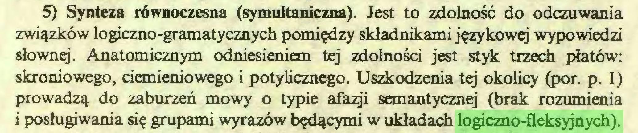 (...) 5) Synteza równoczesna (symultaniczna). Jest to zdolność do odczuwania związków logiczno-gramatycznych pomiędzy składnikami językowej wypowiedzi słownq. Anatomicznym odniesieniem tej zdolności jest styk trzech płatów: skroniowego, ciemieniowego i potylicznego. Uszkodzenia tej okolicy (por. p. 1) prowadzą do zaburzeń mowy o typie afazji semantycznej (brak rozumienia i posługiwania się grupami wyrazów będącymi w układach logiczno-fleksyjnych)...