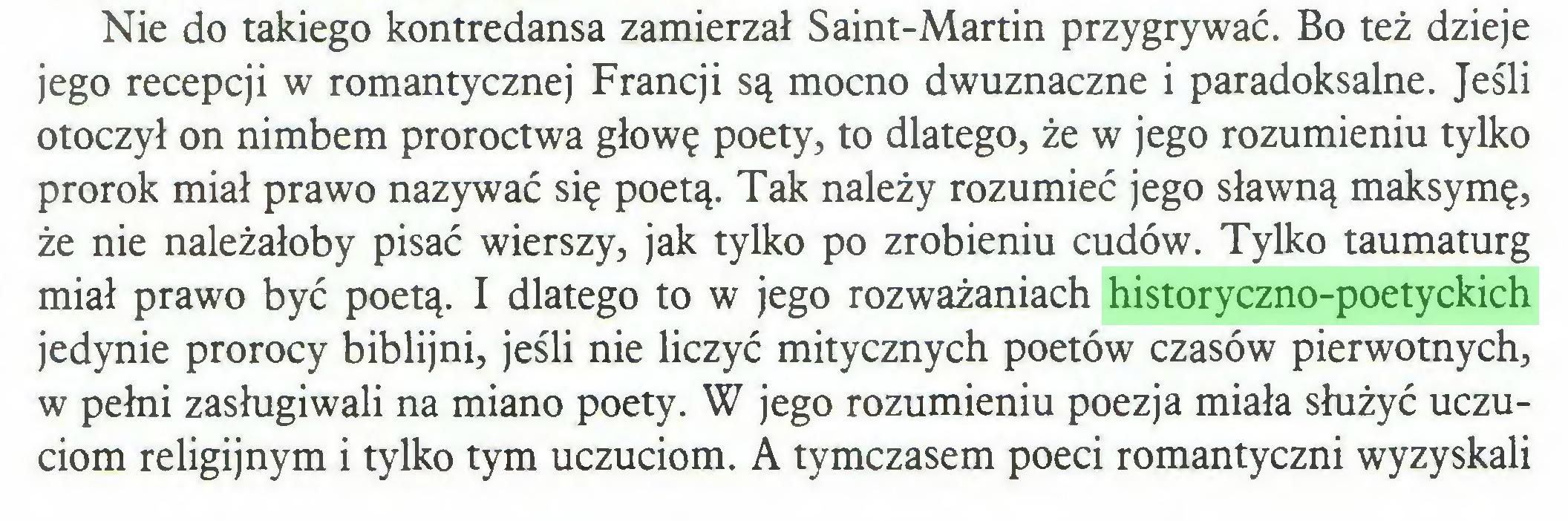 (...) Nie do takiego kontredansa zamierzał Saint-Martin przygrywać. Bo też dzieje jego recepcji w romantycznej Francji są mocno dwuznaczne i paradoksalne. Jeśli otoczył on nimbem proroctwa głowę poety, to dlatego, że w jego rozumieniu tylko prorok miał prawo nazywać się poetą. Tak należy rozumieć jego sławną maksymę, że nie należałoby pisać wierszy, jak tylko po zrobieniu cudów. Tylko taumaturg miał prawo być poetą. I dlatego to w jego rozważaniach historyczno-poetyckich jedynie prorocy biblijni, jeśli nie liczyć mitycznych poetów czasów pierwotnych, w pełni zasługiwali na miano poety. W jego rozumieniu poezja miała służyć uczuciom religijnym i tylko tym uczuciom. A tymczasem poeci romantyczni wyzyskali...