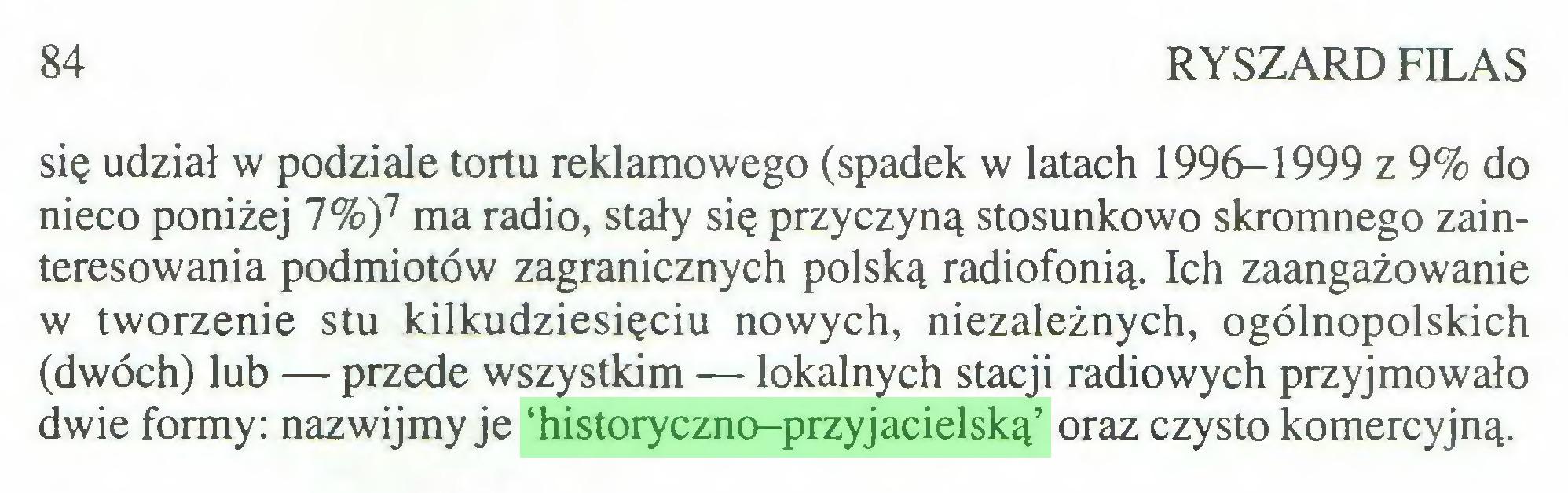 (...) 84 RYSZARD FILAS się udział w podziale tortu reklamowego (spadek w latach 1996-1999 z 9% do nieco poniżej 7%)7 ma radio, stały się przyczyną stosunkowo skromnego zainteresowania podmiotów zagranicznych polską radiofonią. Ich zaangażowanie w tworzenie stu kilkudziesięciu nowych, niezależnych, ogólnopolskich (dwóch) lub — przede wszystkim — lokalnych stacji radiowych przyjmowało dwie formy: nazwijmy je 'historyczno-przyjacielską' oraz czysto komercyjną...