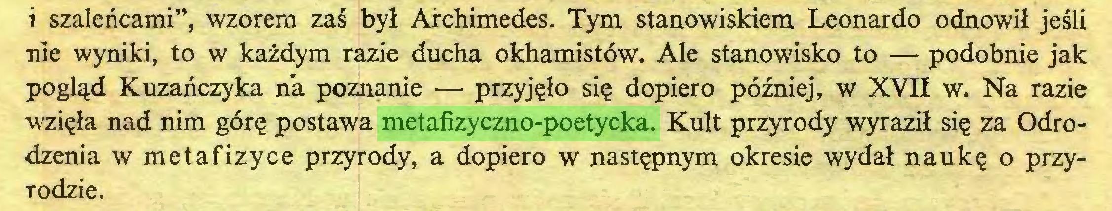 """(...) i szaleńcami"""", wzorem zaś był Archimedes. Tym stanowiskiem Leonardo odnowił jeśli nie wyniki, to w każdym razie ducha okhamistów. Ale stanowisko to — podobnie jak pogląd Kuzańczyka na poznanie — przyjęło się dopiero później, w XVII w. Na razie wzięła nad nim górę postawa metafizyczno-poetycka. Kult przyrody wyraził się za Odrodzenia w metafizyce przyrody, a dopiero w następnym okresie wydał naukę o przyrodzie..."""