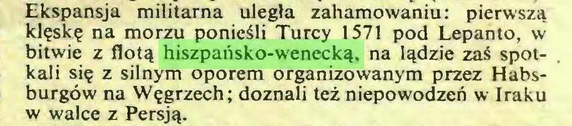 (...) Ekspansja militarna uległa zahamowaniu: pierwszą klęskę na morzu ponieśli Turcy 1571 pod Lepanto, w bitwie z flotą hiszpańsko-wenecką, na lądzie zaś spotkali się z silnym oporem organizowanym przez Habsburgów na Węgrzech; doznali też niepowodzeń w Iraku w walce z Persją...