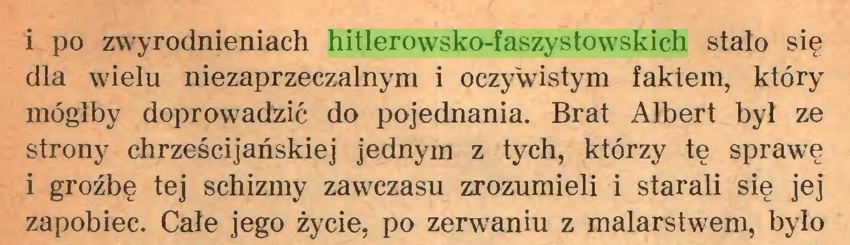 (...) i po zwyrodnieniach hitlerowsko-faszystowskich stało się dla wielu niezaprzeczalnym i oczywistym faktem, który mógłby doprowadzić do pojednania. Brat Albert był ze strony chrześcijańskiej jednym z tych, którzy tę sprawę i groźbę tej schizmy zawczasu zrozumieli i starali się jej zapobiec. Całe jego życie, po zerwaniu z malarstwem, było...